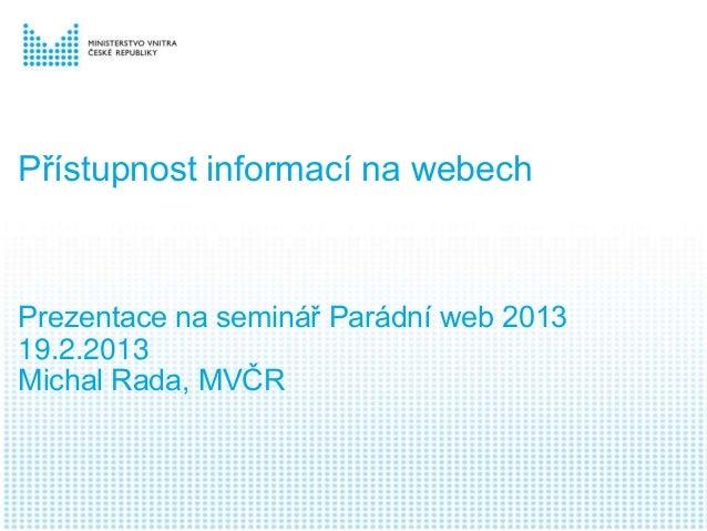 Přístupnost informací na webechPrezentace na seminář Parádní web 201319.2.2013Michal Rada, MVČR
