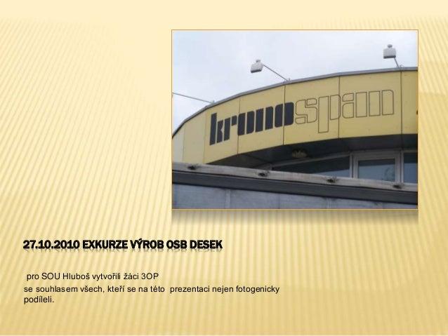 27.10.2010 EXKURZE VÝROB OSB DESEK pro SOU Hluboš vytvořili žáci 3OP se souhlasem všech, kteří se na této prezentaci nejen...