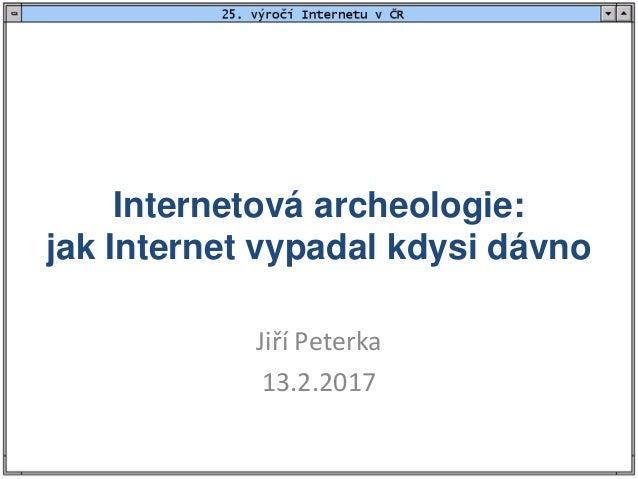 Internetová archeologie: jak Internet vypadal kdysi dávno Jiří Peterka 13.2.2017