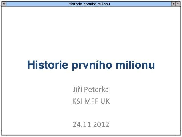Historie prvního milionu        Jiří Peterka        KSI MFF UK        24.11.2012