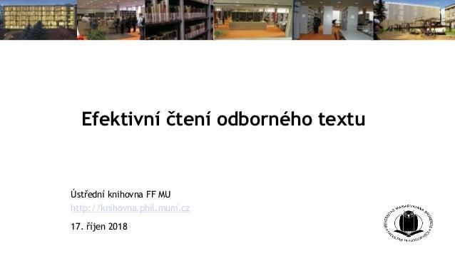 Efektivní čtení odborného textu Ústřední knihovna FF MU http://knihovna.phil.muni.cz 17. říjen 2018