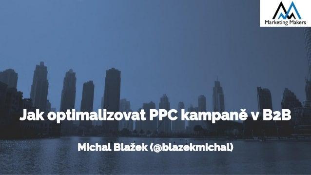 Jak optimalizovat PPC kampaně v B2B Michal Blažek (@blazekmichal)