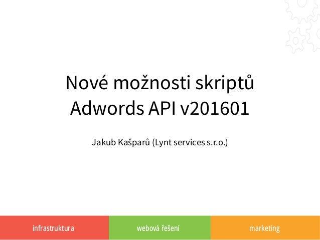 infrastruktura webová řešení marketing Nové možnosti skriptů Adwords API v201601 Jakub Kašparů (Lynt services s.r.o.)