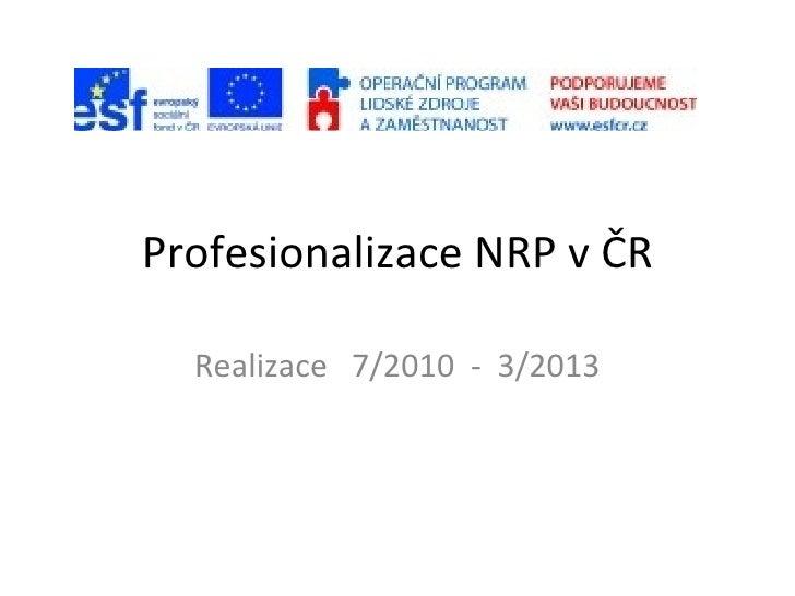 Profesionalizace NRP v ČR Realizace  7/2010  -  3/2013