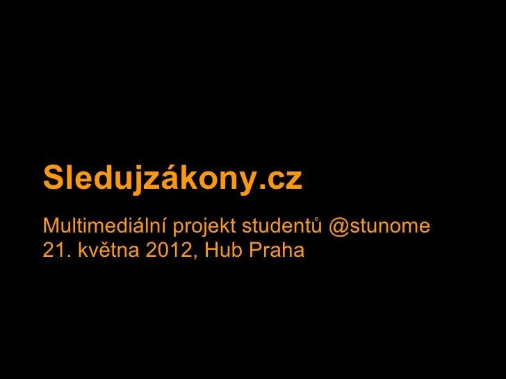 Sledujzákony.czMultimediální projekt studentů @stunome21. května 2012, Hub Praha