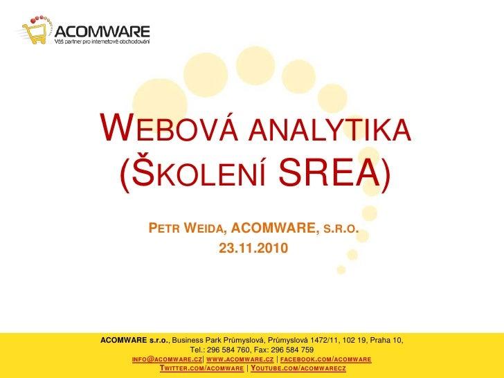 Webová analytika(Školení SREA)<br />Petr Weida, ACOMWARE, s.r.o.<br />23.11.2010<br />ACOMWARE s.r.o., Business Park Průmy...