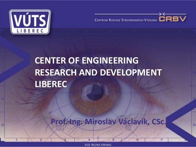 Prof. Ing. Miroslav Václavík, CSc.CENTER OF ENGINEERINGRESEARCH AND DEVELOPMENTLIBEREC