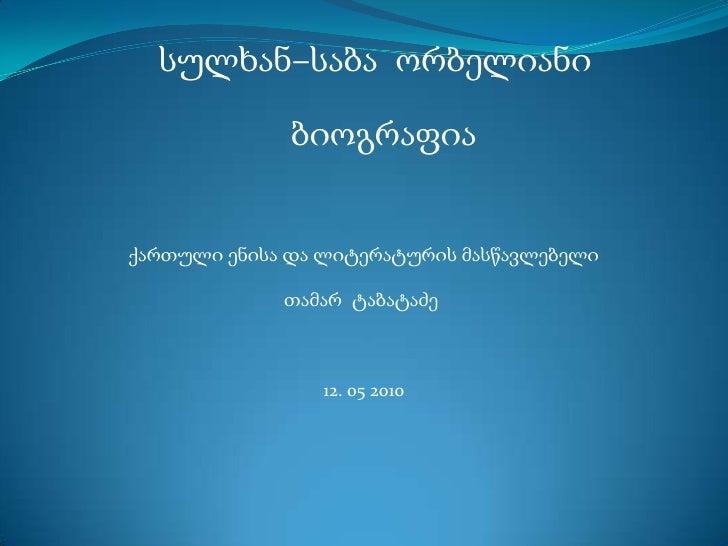 სულხან–საბა  ორბელიანი<br />ბიოგრაფია<br />ქართული ენისა და ლიტერატურის მასწავლებელი<br />თამარ  ტაბატაძე<br />12. 05 2010...