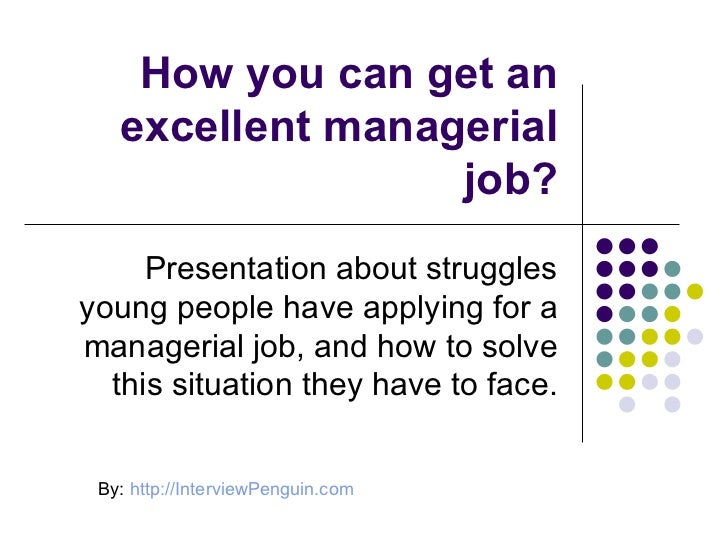 How you can get an excellent managerial job? Presentation about struggles young people have applying for a managerial job,...