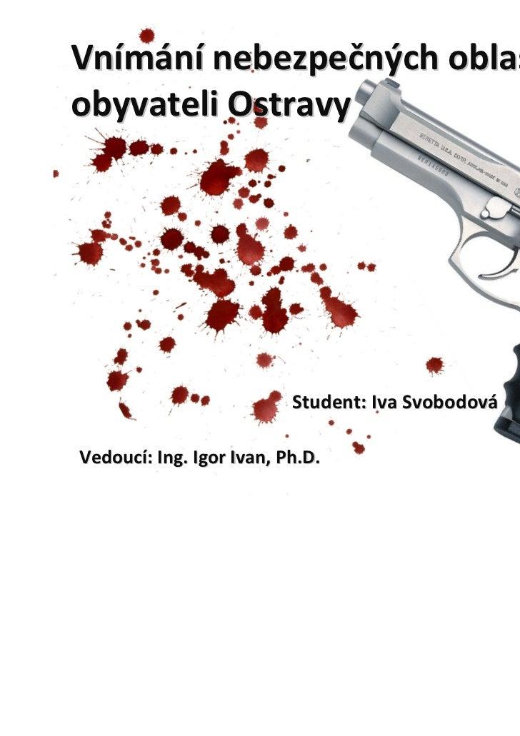 Vnímání nebezpečnýchoblastíobyvateliOstravy                          Student:IvaSvobodováVedoucí:Ing.IgorIvan,Ph.D.