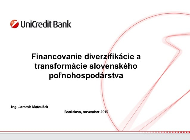 Financovanie diverzifikácie a transformácie slovenského poľnohospodárstva Ing. Jaromír Matoušek Bratislava, november 2010
