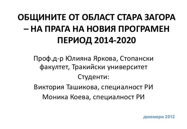 ОБЩИНИТЕ ОТ ОБЛАСТ СТАРА ЗАГОРА – НА ПРАГА НА НОВИЯ ПРОГРАМЕН        ПЕРИОД 2014-2020   Проф.д-р Юлияна Яркова, Стопански ...