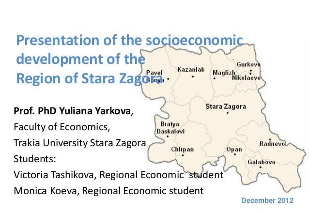 Presentation of the socioeconomicdevelopment of theRegion of Stara ZagoraProf. PhD Yuliana Yarkova,Faculty of Economics,Tr...