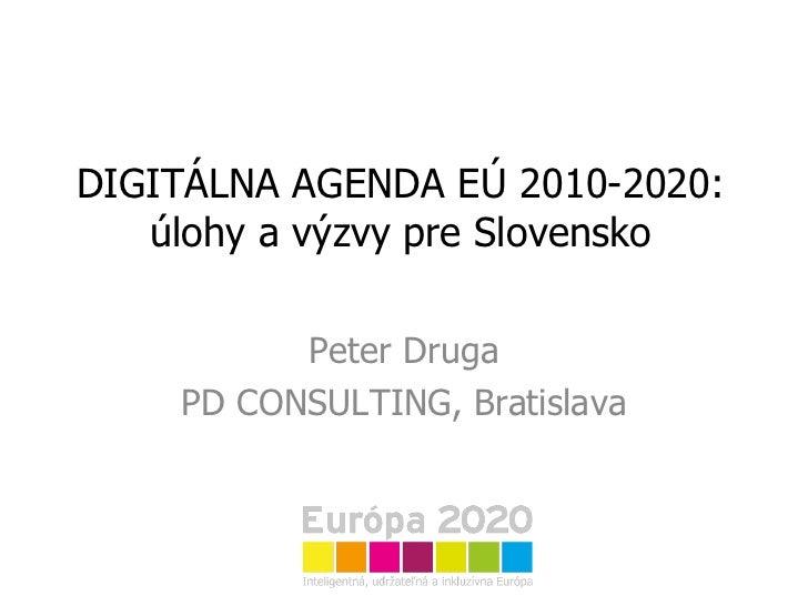 DIGITÁLNA AGENDA EÚ 2010-2020: úlohy a výzvy pre Slovensko Peter Druga PD CONSULTING, Bratislava