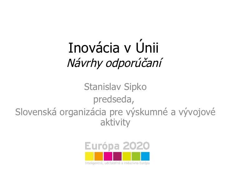 Inovácia v Únii Návrhy odporúčaní Stanislav Sipko predseda,  Slovenská organizácia pre výskumné a vývojové aktivity