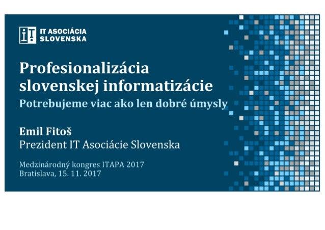 Emil Fitoš: Profesionalizácia slovenskej informatizácie (prezentácia ITAPA 2017)