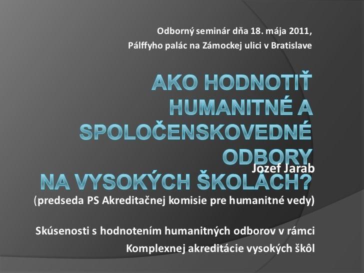 Odborný seminár dňa 18. mája 2011, <br />Pálffyho palác na Zámockej ulici vBratislave<br />Ako hodnotiť humanitné a spolo...