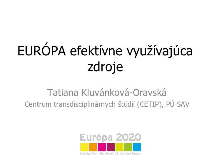 EURÓPA efektívne využívajúca zdroje Tatiana Kluvánková-Oravská Centrum transdisciplinárnych štúdií (CETIP), PÚ SAV