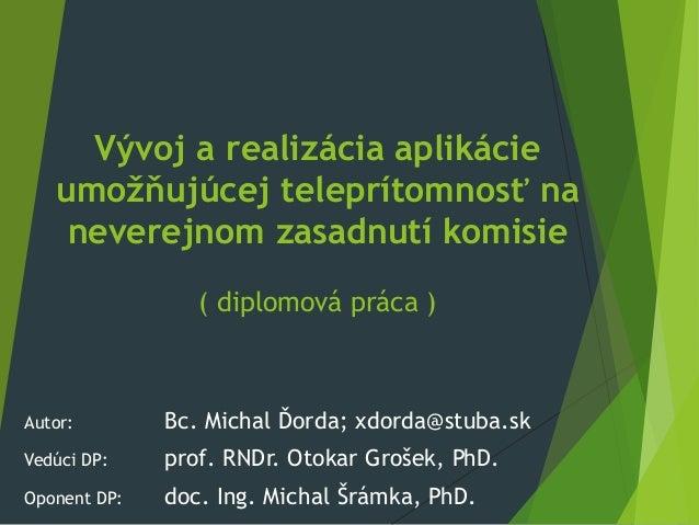 Vývoj a realizácia aplikácieumožňujúcej teleprítomnosť naneverejnom zasadnutí komisie( diplomová práca )Autor: Bc. Michal ...
