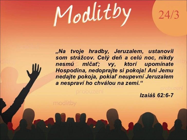 """"""" Na tvoje hradby, Jeruzalem, ustanovil som strážcov. Celý deň a celú noc, nikdy nesmú mlčať; vy, ktorí upomínate Hospodin..."""