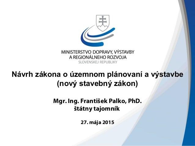 Návrh zákona o územnom plánovaní a výstavbe (nový stavebný zákon) Mgr. Ing. František Palko, PhD. štátny tajomník 27. mája...