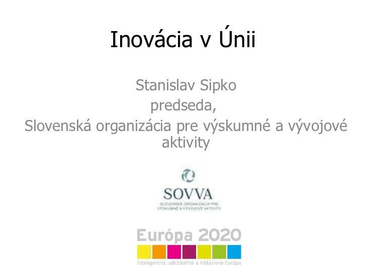 Inovácia v Únii Stanislav Sipko predseda,  Slovenská organizácia pre výskumné a vývojové aktivity