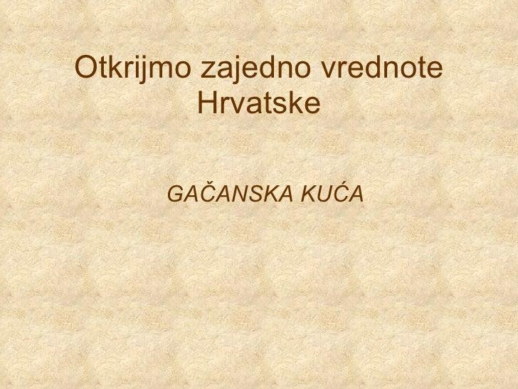Otkrijmo zajedno vrednote Hrvatske GAČANSKA KUĆA