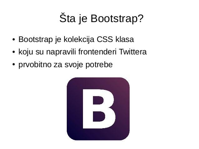 Šta je Bootstrap? ● Bootstrap je kolekcija CSS klasa ● koju su napravili frontenderi Twittera ● prvobitno za svoje potrebe