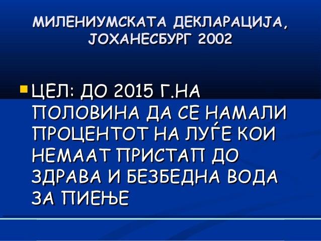 МИЛЕНИУМСКАТА ДЕКЛАРАЦИЈАМИЛЕНИУМСКАТА ДЕКЛАРАЦИЈА,, ЈОХАНЕСБУРГ 2002ЈОХАНЕСБУРГ 2002  ЦЕЛЦЕЛ:: ДО 2ДО 2015015 ГГ..НАНА П...