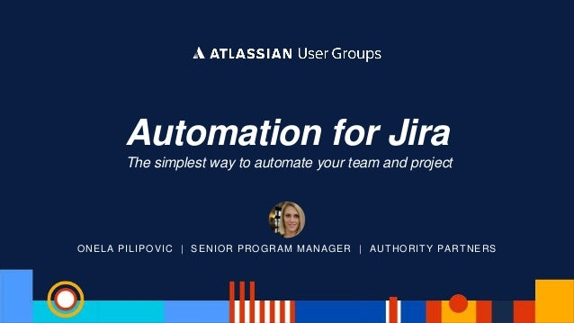 ONELA PILIPOVIC | SENIOR PROGRAM MANAGER | AUTHORITY PARTNERS Automation for Jira The simplest way to automate your team a...