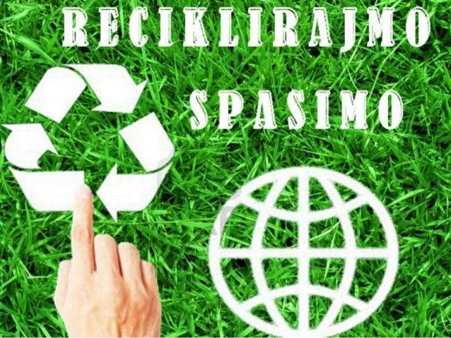Садржај:1. Шта је рециклажа?2. Ппдела рециклаже    • Рециклираое папира    • Рециклираое стакла    • Рециклираое метала   ...