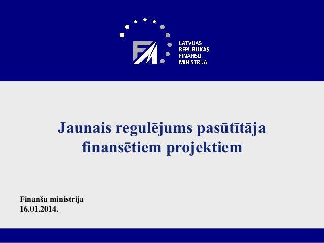 Jaunais regulējums pasūtītāja finansētiem projektiem Finanšu ministrija 16.01.2014.