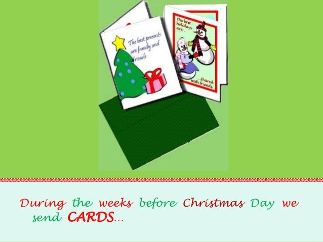 During the weeks before Christmas Day we send CARDS…