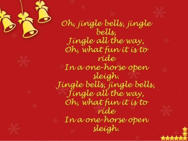 Dashing through the snow, In a one-horse open sleigh, O'er the fields we go, Laughing all the way. Bells on bobtail ring, ...