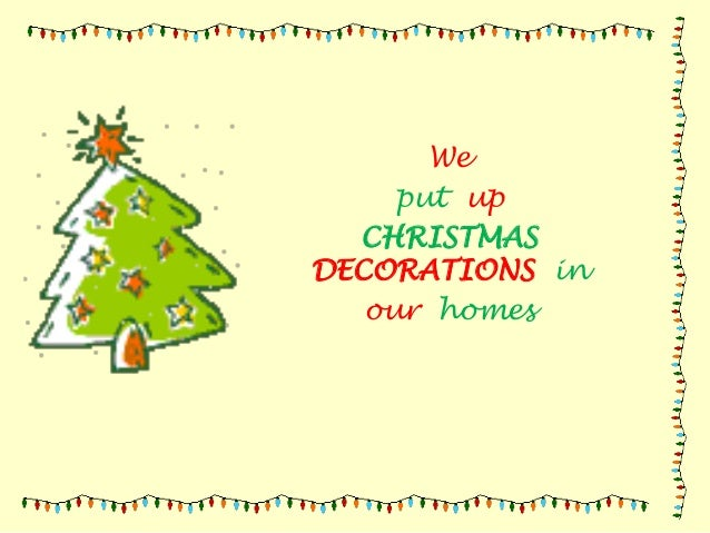 We put up CHRISTMAS DECORATIONS in our homes