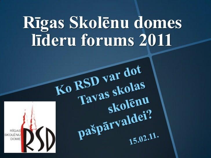 Rīgas Skolēnu domes līderu forums 2011<br />Ko RSD var dot Tavas skolas skolēnu pašpārvaldei?<br />15.02.11.  <br />