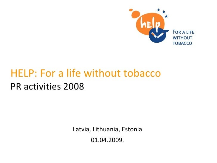 HELP: For a life without tobacco   PR activities  2008 Latvia, Lithuania, Estonia 01.04.2009.