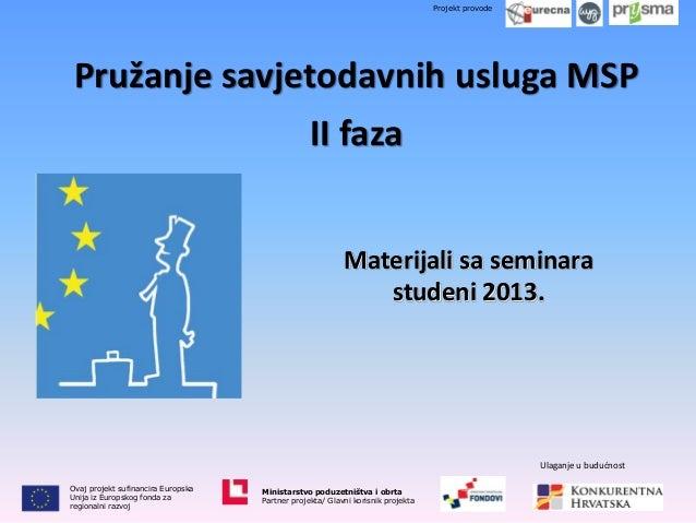 Projekt provode  Pružanje savjetodavnih usluga MSP  II faza Materijali sa seminara studeni 2013.  Ulaganje u budućnost Ova...