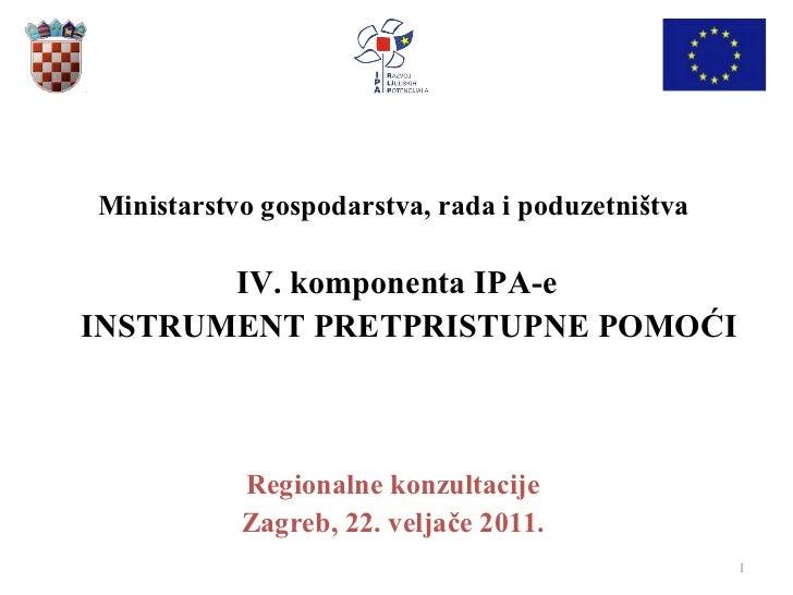 Ministarstvo gospodarstva, rada i poduzetništva  IV. komponenta IPA-e INSTRUMENT PRETPRISTUPNE POMOĆI Regionalne konzultac...