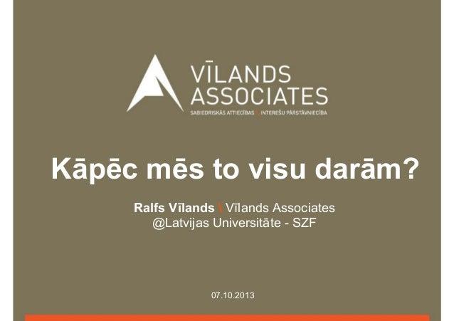 Kāpēc mēs to visu darām? Ralfs Vīlands  Vīlands Associates @Latvijas Universitāte - SZF  07.10.2013