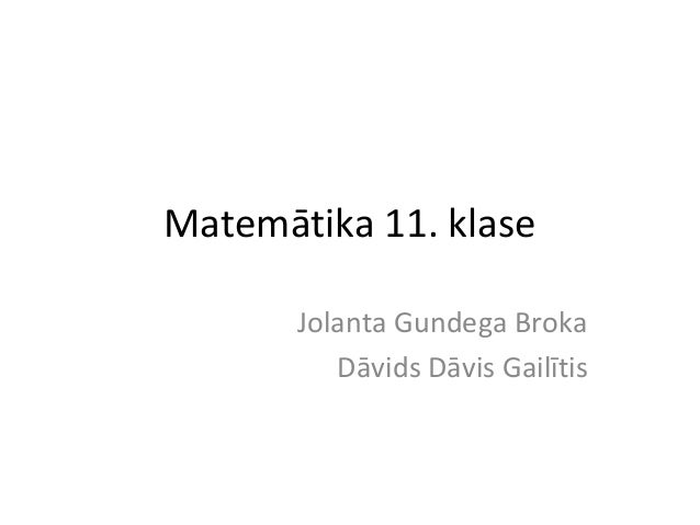 Matemātika 11. klase Jolanta Gundega Broka Dāvids Dāvis Gailītis