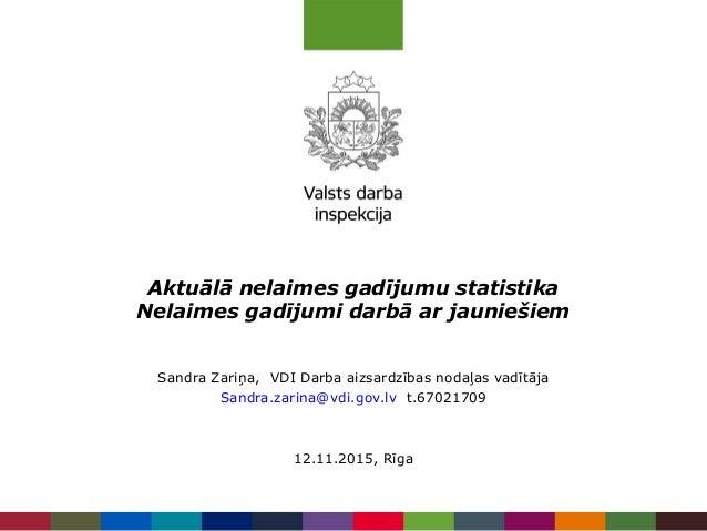 Aktuālā nelaimes gadījumu statistika Nelaimes gadījumi darbā ar jauniešiem Sandra Zariņa, VDI Darba aizsardzības nodaļas v...