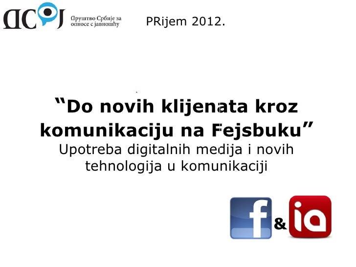 """PRijem 2012. """"Do novih klijenata krozkomunikaciju na Fejsbuku"""" Upotreba digitalnih medija i novih    tehnologija u komunik..."""