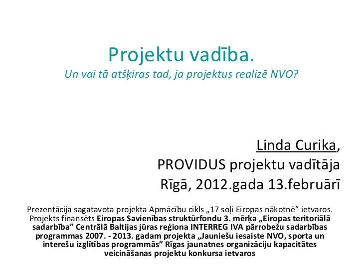 Projektu vadība. Un vai tā atšķiras tad, ja projektus realizē NVO? Linda Curika , PROVIDUS projektu vadītāja Rīgā, 2012.ga...