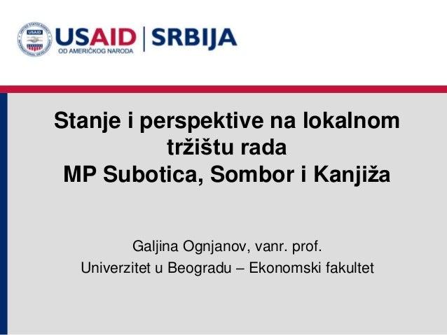 Stanje i perspektive na lokalnom tržištu rada MP Subotica, Sombor i Kanjiža Galjina Ognjanov, vanr. prof. Univerzitet u Be...