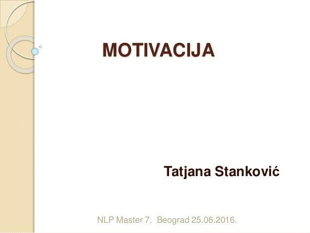 MOTIVACIJA Tatjana Stanković NLP Master 7, Beograd 25.06.2016.