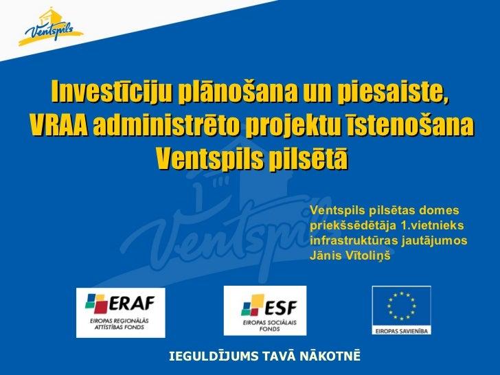 Investīciju plānošana un piesaiste,  VRAA administrēto projektu īstenošana Ventspils pilsētā IEGULDĪJUMS TAVĀ NĀKOTNĒ Vent...