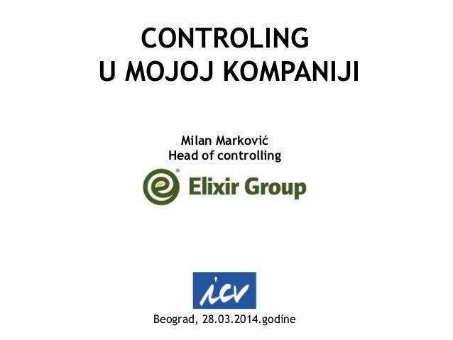 CONTROLING U MOJOJ KOMPANIJI Milan Marković Head of controlling Beograd, 28.03.2014.godine