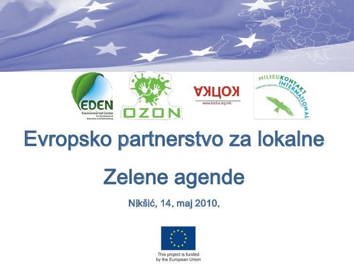 Evropsko partnerstvo za lokalne         Zelene agende           Nikšić, 14. maj 2010.