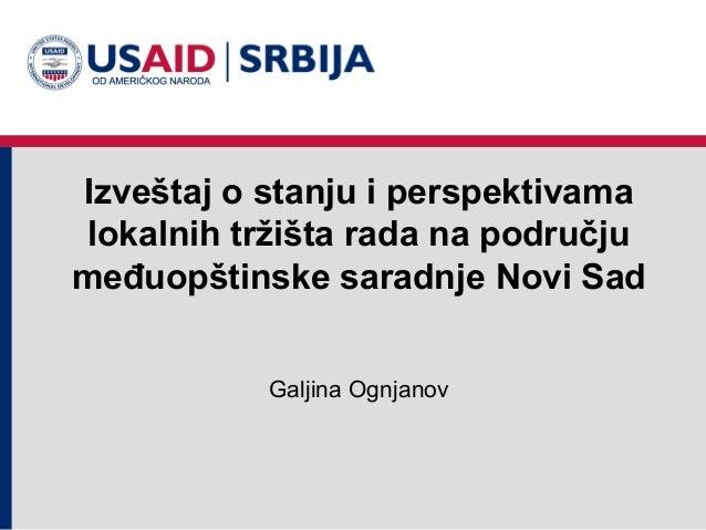 Izveštaj o stanju i perspektivamalokalnih tržišta rada na područjumeđuopštinske saradnje Novi Sad           Galjina Ognjanov
